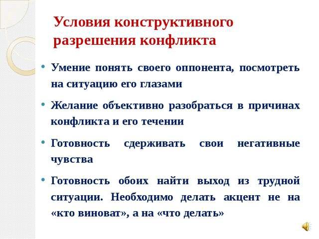Условия конструктивного разрешения конфликта Умение понять своего оппонента,...