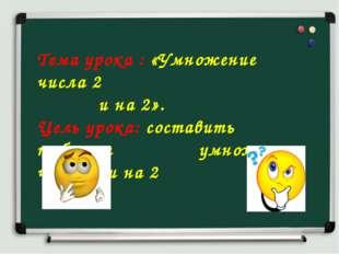 Тема урока : «Умножение числа 2  и на 2». Цель урока: составить таблицы