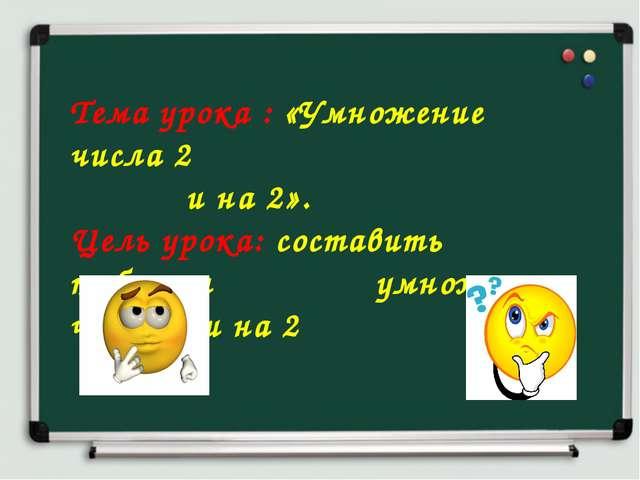 Тема урока : «Умножение числа 2  и на 2». Цель урока: составить таблицы...