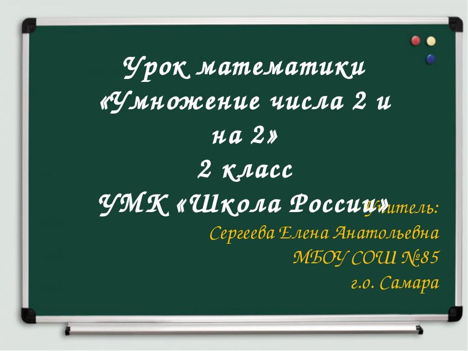 Учитель: Сергеева Елена Анатольевна МБОУ СОШ № 85 г.о. Самара Урок математики...