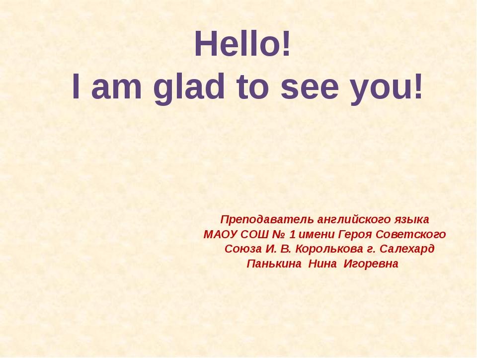 Hello! I am glad to see you! Преподаватель английского языка МАОУ СОШ № 1 име...