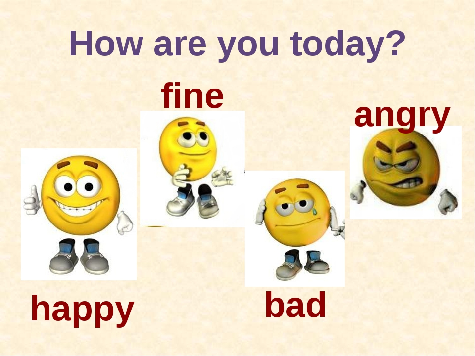 How are you today? happy fine bad angry