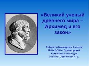 «Великий ученый древнего мира – Архимед и его закон» Реферат обучающегося 7 к