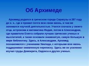 Об Архимеде Архимед родился в греческом городе Сиракузы в 287 году до н. э.,
