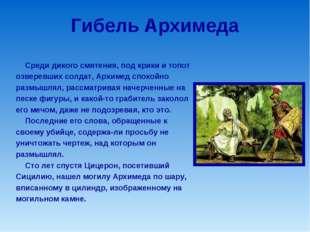 Гибель Архимеда Среди дикого смятения, под крики и топот озверевших солдат, А