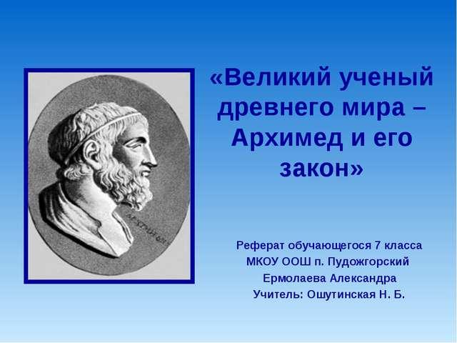 Проектно исследовательская работа по физике Великий ученый   Великий ученый древнего мира Архимед и его закон Реферат обучающегося 7 к