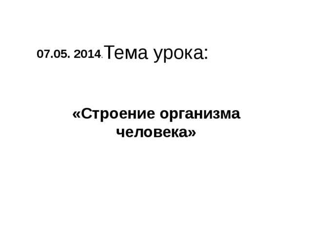 Тема урока: «Строение организма человека» 07.05. 2014.