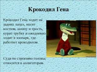 Крокодил Гена Крокодил Гена ходит на задних лапах, носит костюм, шляпу и трос