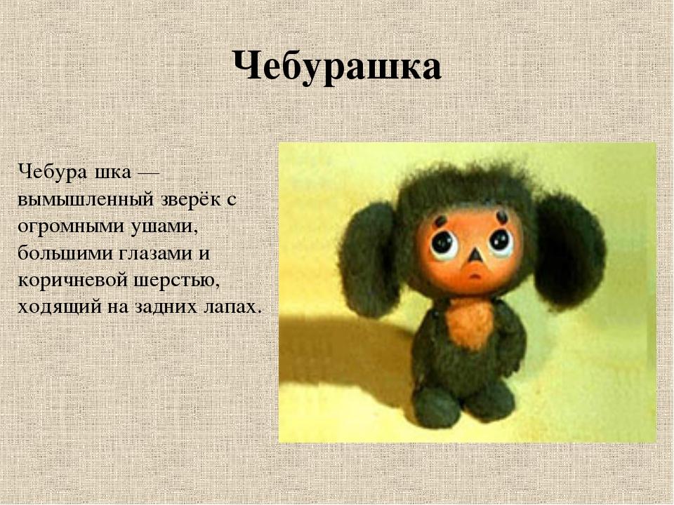 Чебурашка Чебура́шка — вымышленный зверёк с огромными ушами, большими глазами...