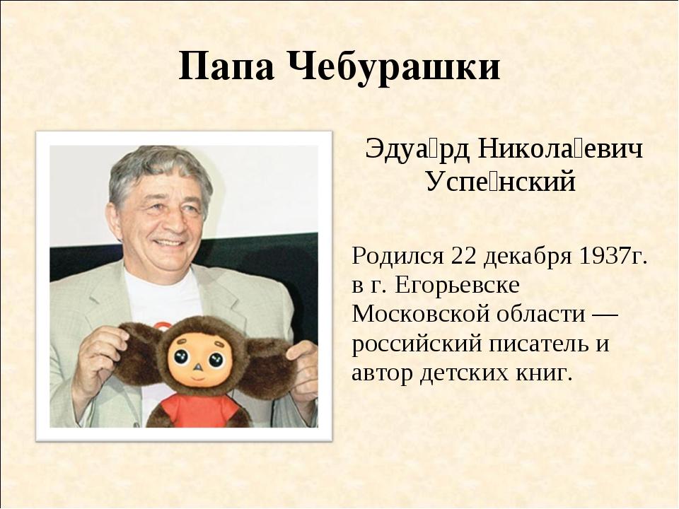 Папа Чебурашки Эдуа́рд Никола́евич Успе́нский Родился 22 декабря 1937г. в г....