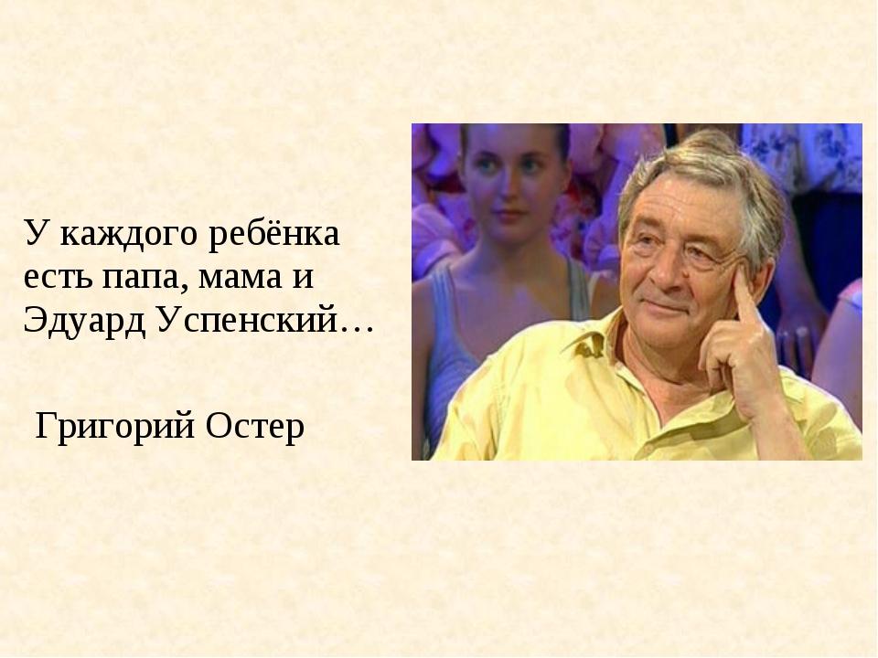 У каждого ребёнка есть папа, мама и Эдуард Успенский… Григорий Остер