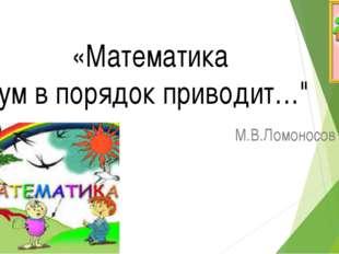 "М.В.Ломоносов «Математика ум в порядок приводит…"""