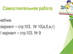 Самостоятельная работа Учебник I вариант – стр.103, № 10(а,б,в,г) II вариант