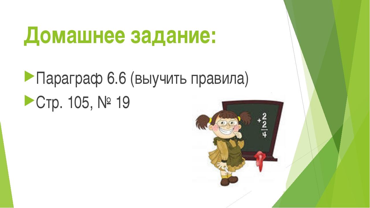Домашнее задание: Параграф 6.6 (выучить правила) Стр. 105, № 19