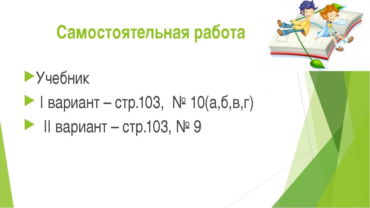Самостоятельная работа Учебник I вариант – стр.103, № 10(а,б,в,г) II вариант...