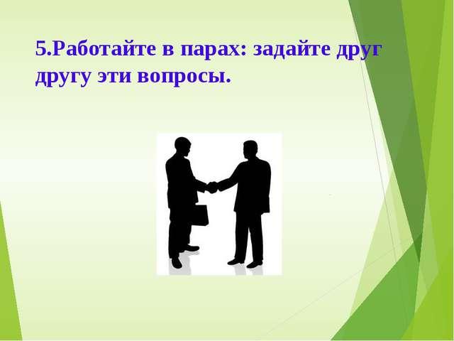 5.Работайте в парах: задайте друг другу эти вопросы.