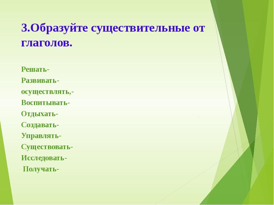 3.Образуйте существительные от глаголов. Решать- Развивать- осуществлять,- Во...