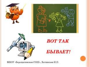 ВОТ ТАК БЫВАЕТ! МКОУ «Верещагинская СОШ», Хатинская И.П.