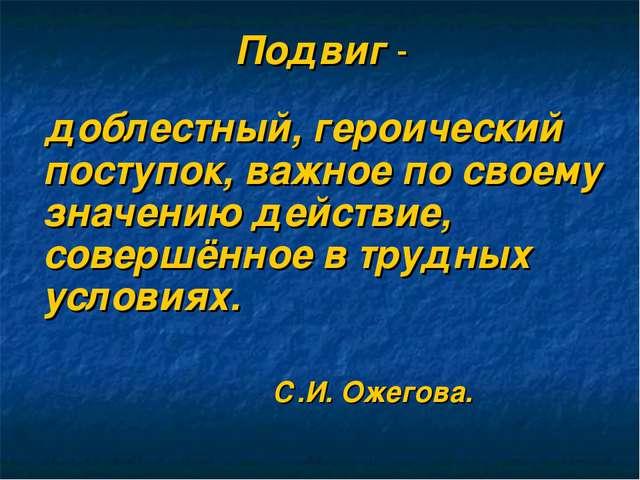 Подвиг - доблестный, героический поступок, важное по своему значению действие...