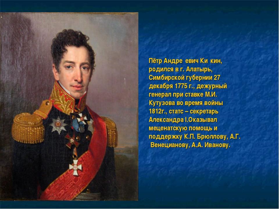 Пётр Андре́евич Ки́кин, родился в г. Алатырь, Симбирской губернии 27 декабря...