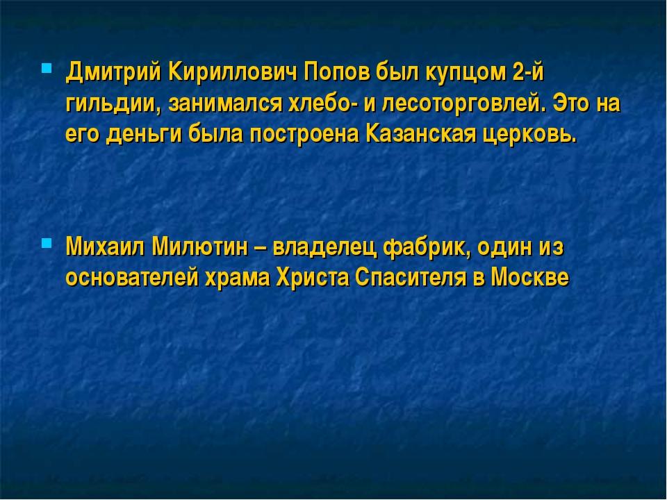 Дмитрий Кириллович Попов был купцом 2-й гильдии, занимался хлебо- и лесоторго...