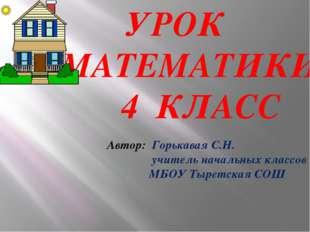 УРОК МАТЕМАТИКИ 4 КЛАСС Автор: Горькавая С.Н. учитель начальных классов МБОУ