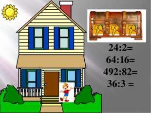 Добро пожало вать! 24:2= 64:16= 492:82= 36:3 = 5 3 4