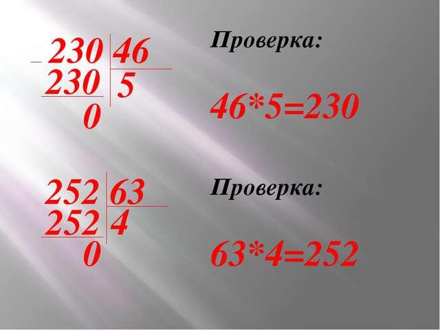 230 46 230 0 5 Проверка: 46*5=230 252 63 252 0 4 Проверка: 63*4=252