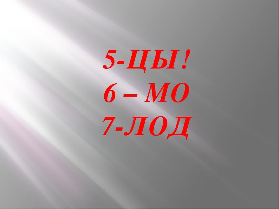 5-ЦЫ! 6 – МО 7-ЛОД