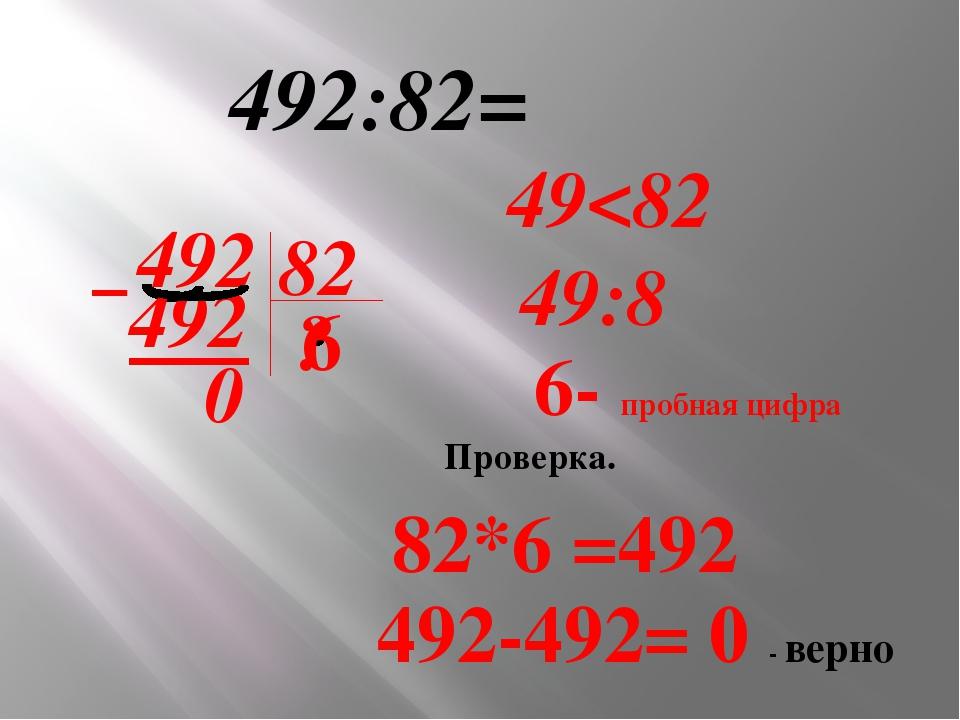 492:82= 492 82 ? Проверка. 82*6 =492 492-492= 0 - верно 6 – 492 0 49