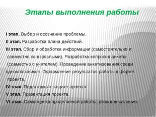 Этапы выполнения работы I этап. Выбор и осознание проблемы. II этап. Разработ