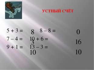 УСТНЫЙ СЧЁТ 5 + 3 =  8 – 8 = 7 – 4 = 10 + 6 = 9 + 1 =  13 – 3 =   8 1