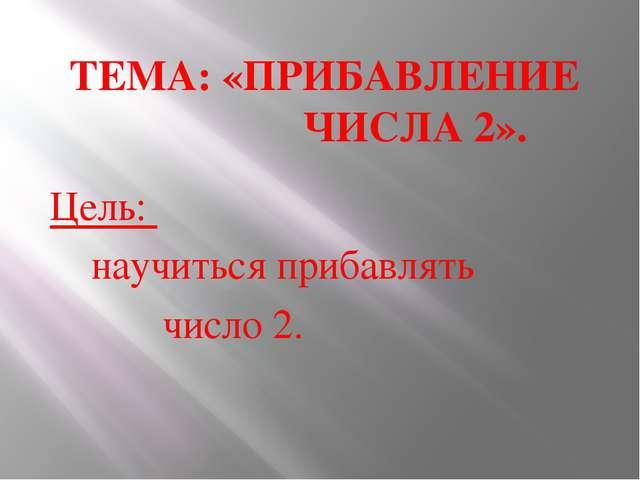 ТЕМА: «ПРИБАВЛЕНИЕ ЧИСЛА 2». Цель: научиться прибавлять число 2.