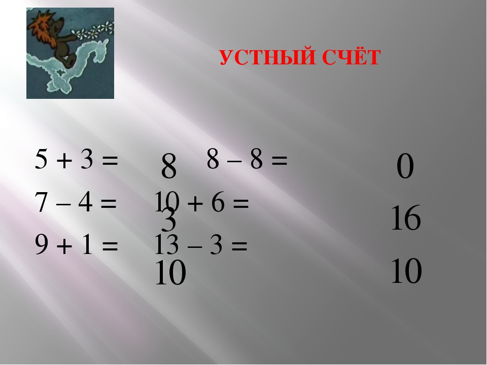 УСТНЫЙ СЧЁТ 5 + 3 =  8 – 8 = 7 – 4 = 10 + 6 = 9 + 1 =  13 – 3 =   8 1...