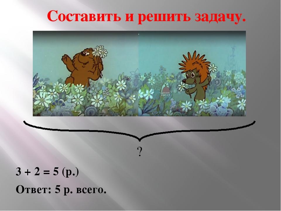 Составить и решить задачу. 3 + 2 = 5 (р.) Ответ: 5 р. всего. ?