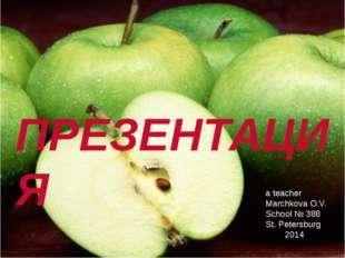 ПРЕЗЕНТАЦИЯ a teacher Marchkova O.V. School № 388 St. Petersburg 2014