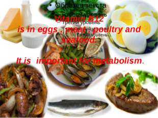 Vitamin B12 is in eggs , meat , poultry and seafood. It is important for meta