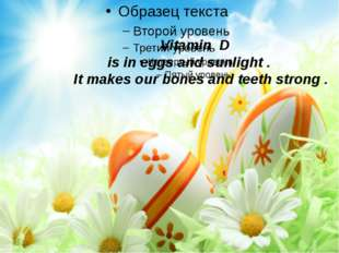 Vitamin D is in eggs and sunlight . It makes our bones and teeth strong .