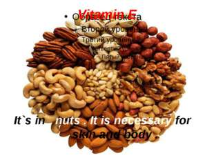 Vitamin E It`s in nuts . It is necessary for skin and body .
