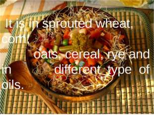 It is in sprouted wheat, corn, oats, cereal, rye and in different type of oi
