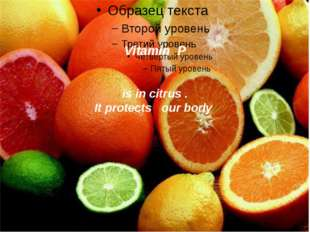 Vitamin P is in citrus . It protects our body .