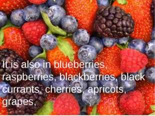It is also in blueberries, raspberries, blackberries, black currants, cherri