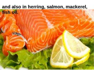 and also in herring, salmon, mackerel, fish oil.