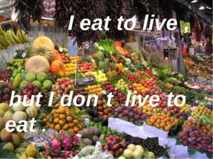 I eat to live , but I don`t live to eat .