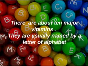 There are about ten major vitamins . They are usually named by a letter of al