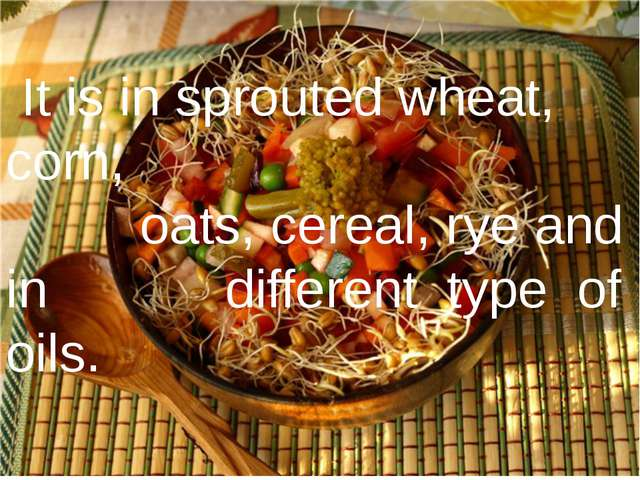 It is in sprouted wheat, corn, oats, cereal, rye and in different type of oi...