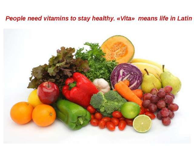 People need vitamins to stay healthy. «Vita» means life in Latin