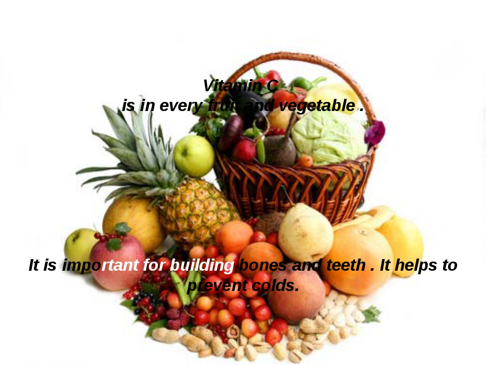 Vitamin C is in every fruit and vegetable . It is important for building bone...