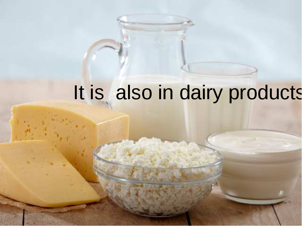 It is also in dairy products