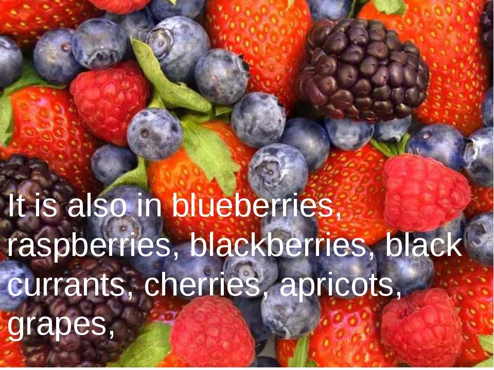 It is also in blueberries, raspberries, blackberries, black currants, cherri...